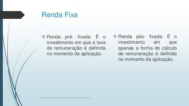 Renda Fixa  Renda pré- fixada: É o investimento em que a taxa de remuneração é definida no momento da aplicação.  Renda ...