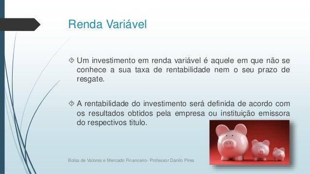 Renda Variável  Um investimento em renda variável é aquele em que não se conhece a sua taxa de rentabilidade nem o seu pr...