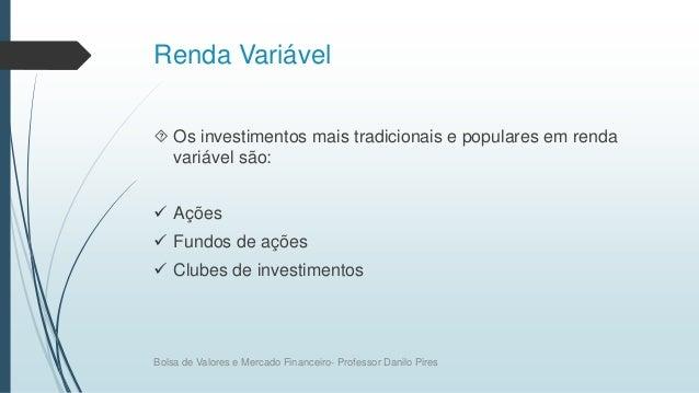 Renda Variável  Os investimentos mais tradicionais e populares em renda variável são:  Ações  Fundos de ações  Clubes ...