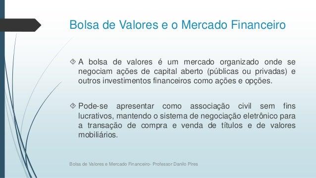 Bolsa de Valores e o Mercado Financeiro  A bolsa de valores é um mercado organizado onde se negociam ações de capital abe...