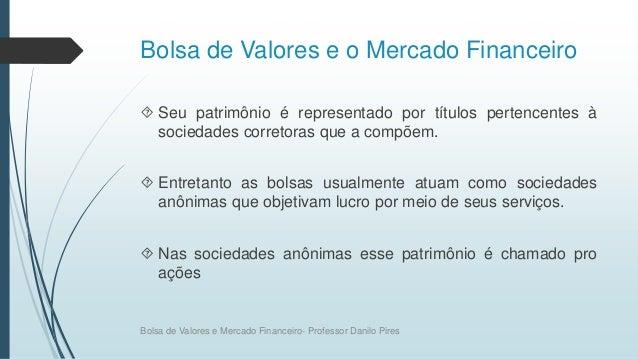 Bolsa de Valores e o Mercado Financeiro  Seu patrimônio é representado por títulos pertencentes à sociedades corretoras q...