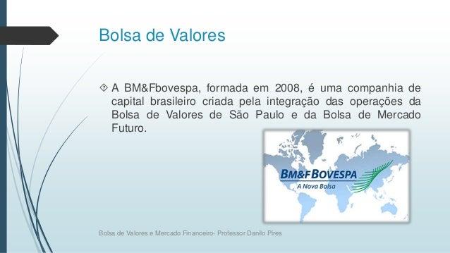 Bolsa de Valores  A BM&Fbovespa, formada em 2008, é uma companhia de capital brasileiro criada pela integração das operaç...