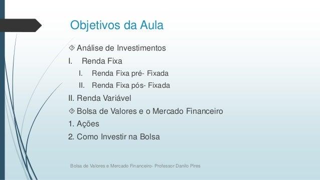 Objetivos da Aula  Análise de Investimentos I. Renda Fixa I. Renda Fixa pré- Fixada II. Renda Fixa pós- Fixada II. Renda ...