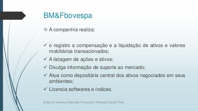 BM&Fbovespa  A companhia realiza:  o registro a compensação e a liquidação de ativos e valores mobiliários transacionado...