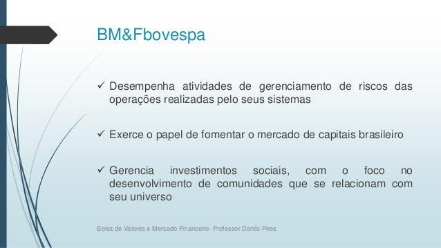 BM&Fbovespa  Desempenha atividades de gerenciamento de riscos das operações realizadas pelo seus sistemas  Exerce o pape...