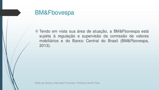 BM&Fbovespa  Tendo em vista sua área de atuação, a BM&Fbovespa está sujeita à regulação e supervisão da comissão de valor...