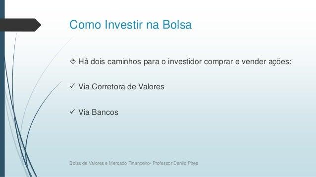 Como Investir na Bolsa  Há dois caminhos para o investidor comprar e vender ações:  Via Corretora de Valores  Via Banco...