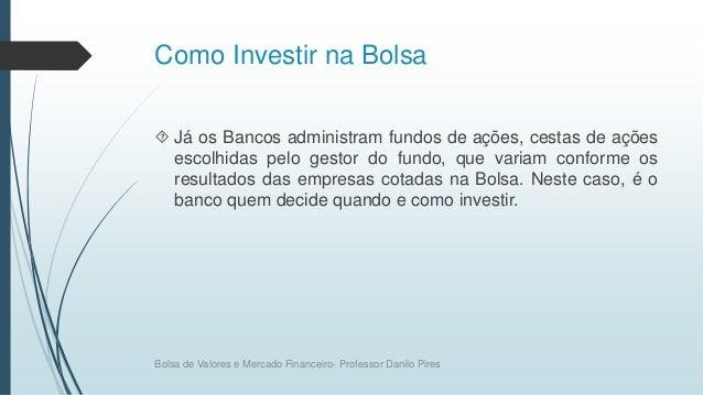 Como Investir na Bolsa  Já os Bancos administram fundos de ações, cestas de ações escolhidas pelo gestor do fundo, que va...