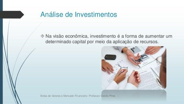 Análise de Investimentos  Na visão econômica, investimento é a forma de aumentar um determinado capital por meio da aplic...