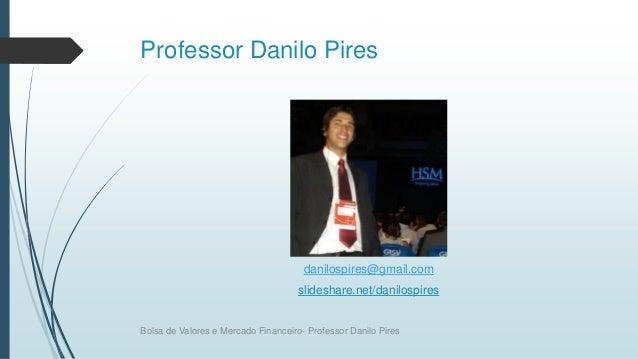 Professor Danilo Pires danilospires@gmail.com slideshare.net/danilospires Bolsa de Valores e Mercado Financeiro- Professor...