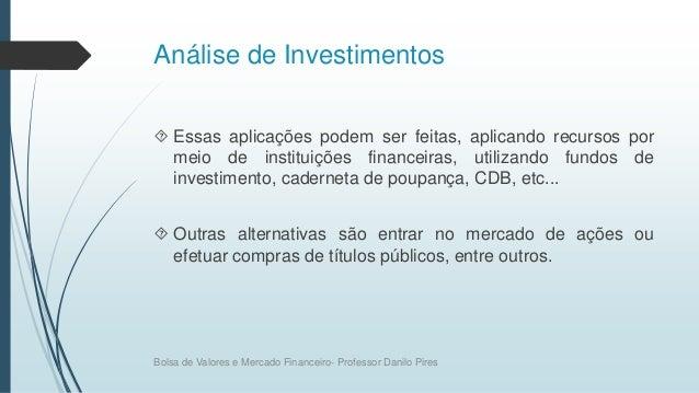 Análise de Investimentos  Essas aplicações podem ser feitas, aplicando recursos por meio de instituições financeiras, uti...
