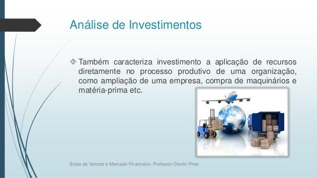 Análise de Investimentos  Também caracteriza investimento a aplicação de recursos diretamente no processo produtivo de um...