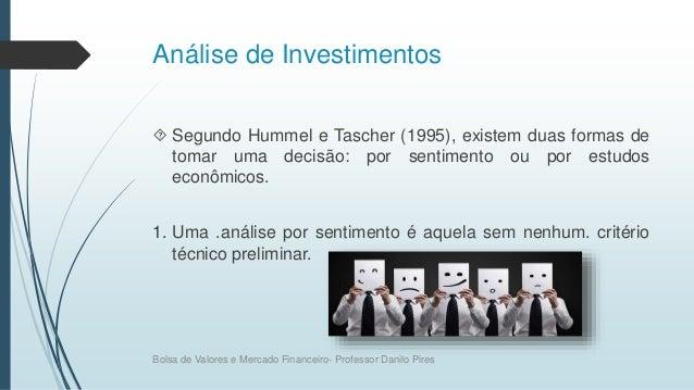Análise de Investimentos  Segundo Hummel e Tascher (1995), existem duas formas de tomar uma decisão: por sentimento ou po...