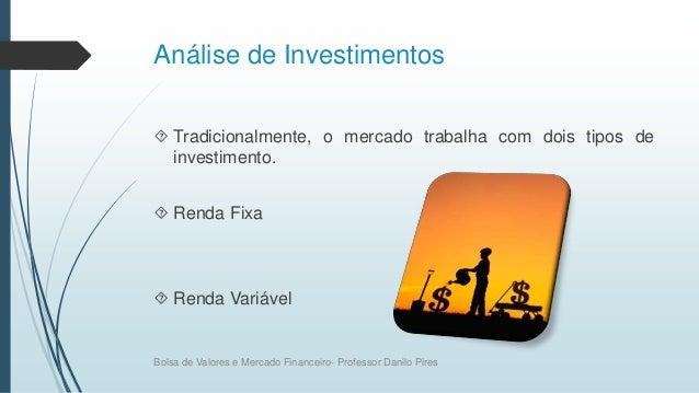 Análise de Investimentos  Tradicionalmente, o mercado trabalha com dois tipos de investimento.  Renda Fixa  Renda Variá...