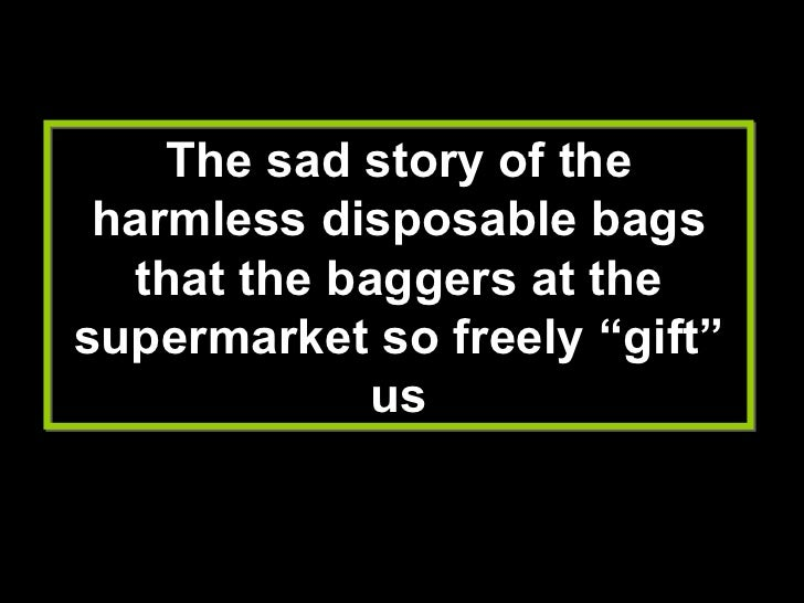 "The sad story of the harmless disposable bags that the baggers at the supermarket so freely ""gift"" us"