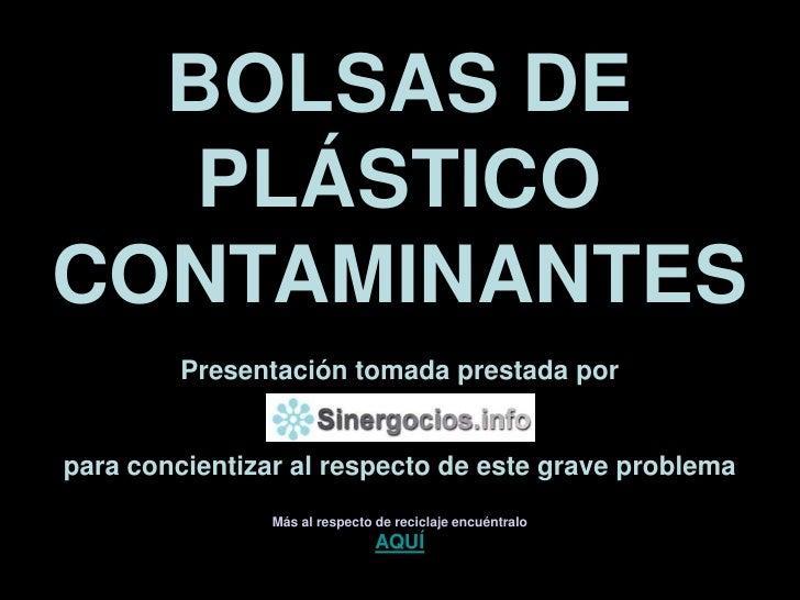 BOLSAS DE PLÁSTICO CONTAMINANTES<br />Presentación tomada prestada por<br />para concientizar al respecto de este grave pr...