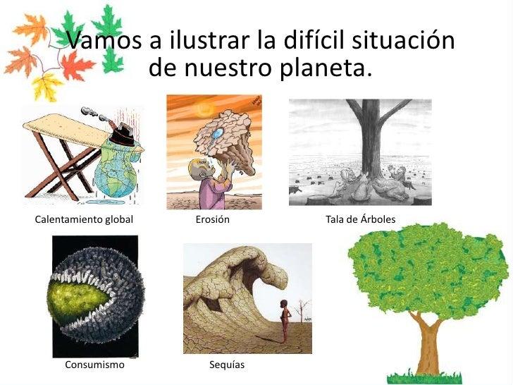 Vamos a ilustrar la difícil situación de nuestro planeta.<br />Erosión<br />Calentamiento global<br />Tala de Árboles<br /...