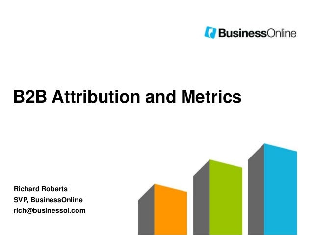 B2B Attribution and Metrics  Richard Roberts  SVP, BusinessOnline rich@businessol.com