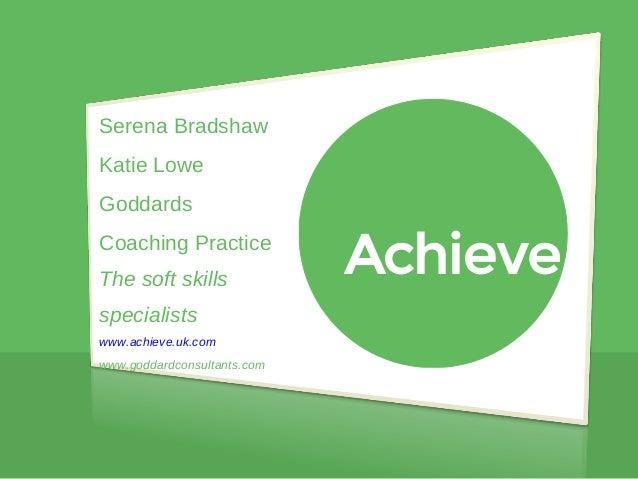 Serena Bradshaw Katie Lowe Goddards Coaching Practice The soft skills specialists www.achieve.uk.com www.goddardconsultant...