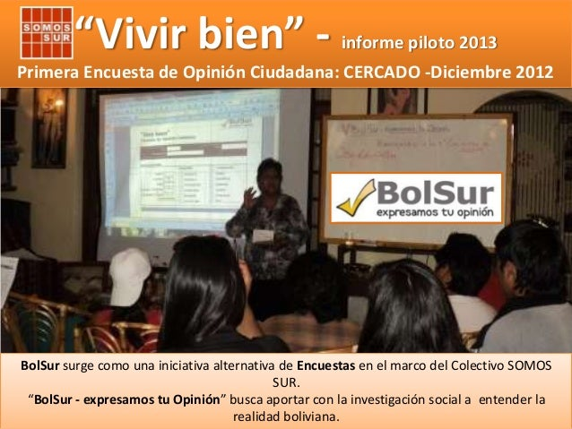 """""""Vivir bien"""" -  informe piloto 2013  Primera Encuesta de Opinión Ciudadana: CERCADO -Diciembre 2012  BolSur surge como una..."""
