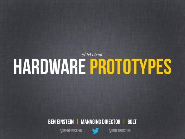 Hardware Prototypes A bit about @BoltBoston Ben Einstein | Managing Director | Bolt @BenEinstein