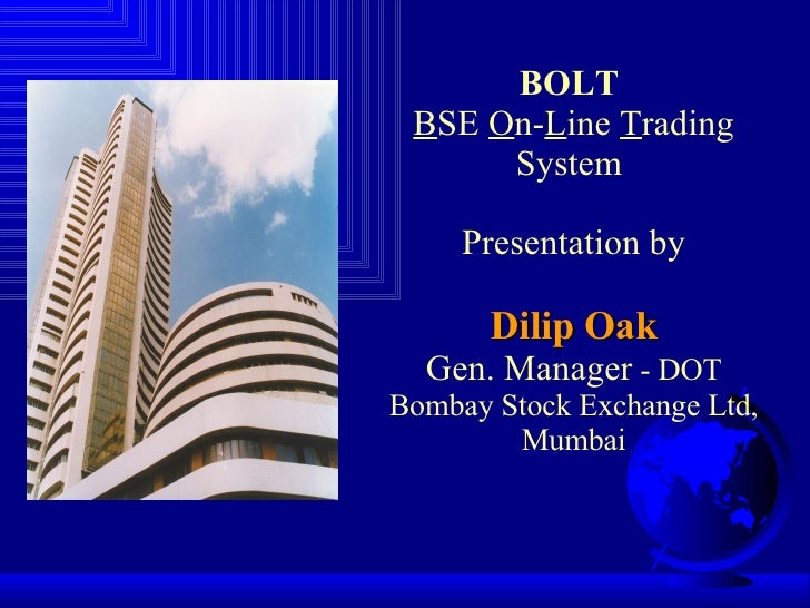 BOLT   B SE  O n- L ine  T rading System  Presentation by Dilip Oak Gen. Manager  - DOT Bombay Stock Exchange Ltd, Mumbai