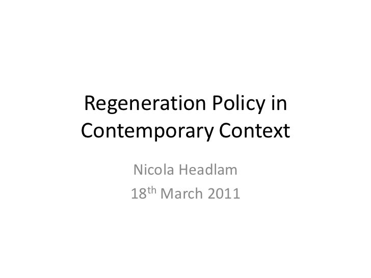 Regeneration Policy in Contemporary Context<br />Nicola Headlam<br />18th March 2011<br />