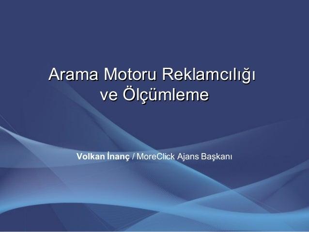 Arama Motoru ReklamcılığıArama Motoru Reklamcılığı ve Ölçümlemeve Ölçümleme Volkan İnanç / MoreClick Ajans Başkanı