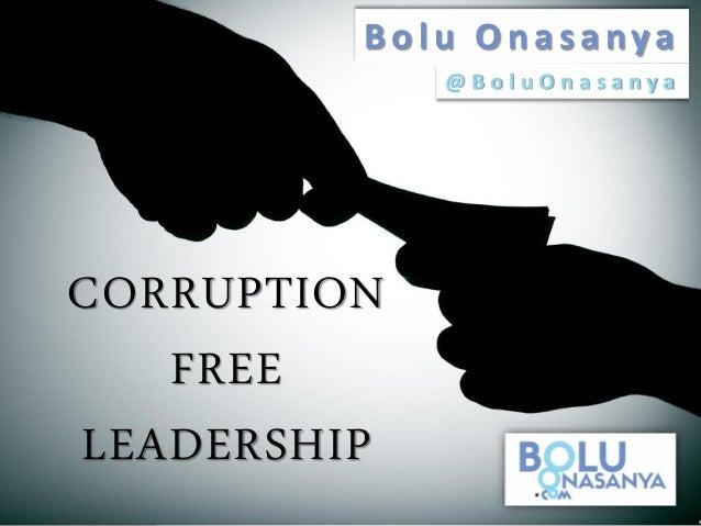 CORRUPTION FREE LEADERSHIP Bolu Onasanya @ B o l u O n a s a n y a