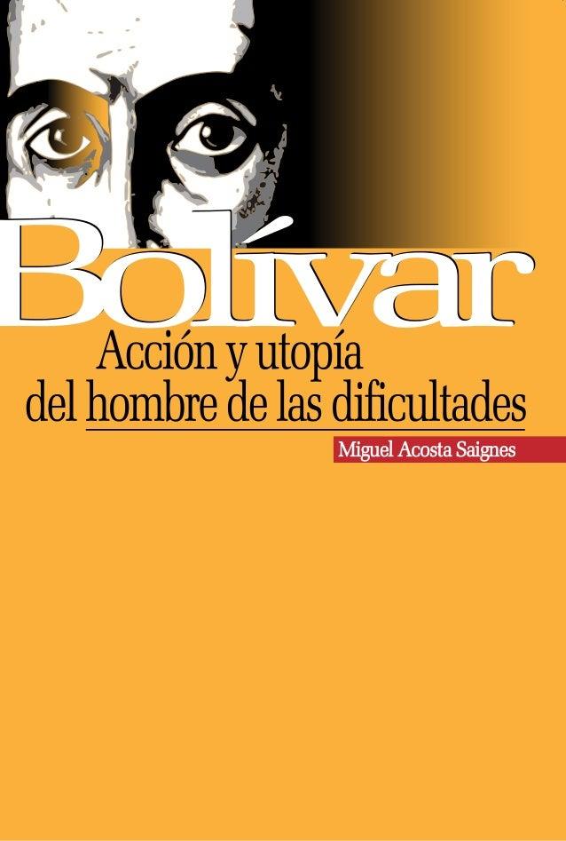 Bolívar, acción y utopía del hombre de las dificultades. Miguel Acosta Saignes Ministerio del Poder Poder Popular para la ...
