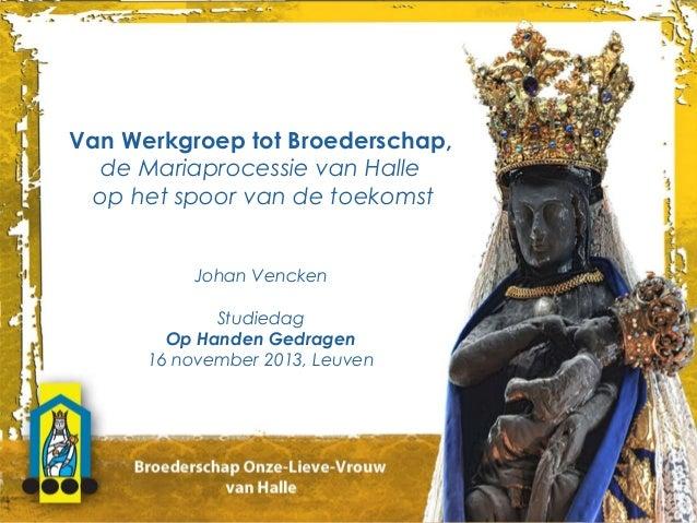 Van Werkgroep tot Broederschap, de Mariaprocessie van Halle op het spoor van de toekomst Johan Vencken Studiedag Op Handen...