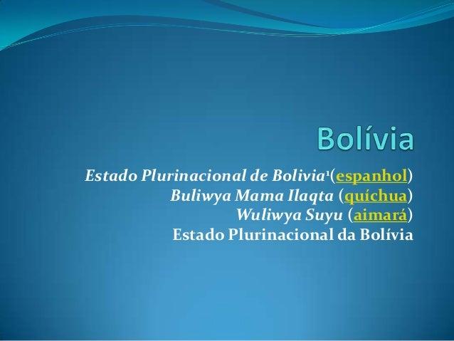Estado Plurinacional de Bolivia1(espanhol)Buliwya Mama Ilaqta (quíchua)Wuliwya Suyu (aimará)Estado Plurinacional da Bolívia