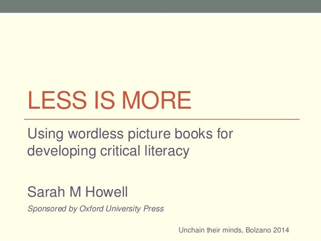 LESS IS MORE Using wordless picture books for developing critical literacy Sarah M Howell Unchain their minds, Bolzano 201...