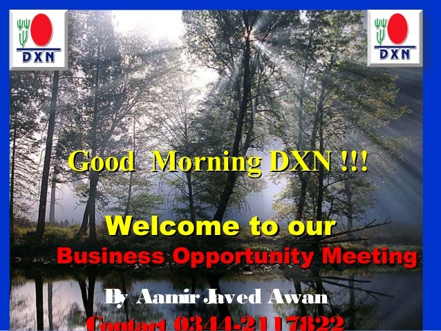 Good Morning DXN !!!   Welcome to ourBusiness Opportunity Meeting   B Aamir J    y       aved Awan