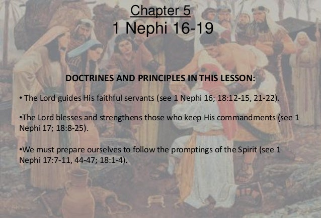 DOCTRINES AND PRINCIPLES IN THIS LESSON: • The Lord guides His faithful servants (see 1 Nephi 16; 18:12-15, 21-22). •The L...