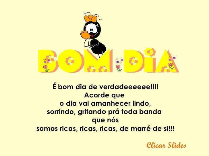 Clicar Slides Ébom dia de verdadeeeeee!!!! Acorde que   o dia vai amanhecer lindo,  sorrindo, gritando prá toda banda  q...