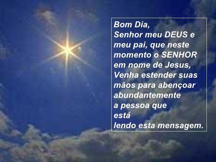 Bom Dia, Senhor meu DEUS e meu pai, que neste momento o SENHOR em nome de Jesus, Venha estender suas mãos para abençoar ab...