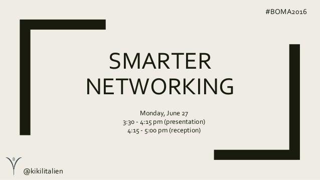 SMARTER NETWORKING #BOMA2016 Monday, June 27 3:30 - 4:15 pm (presentation) 4:15 - 5:00 pm (reception) @kikilitalien