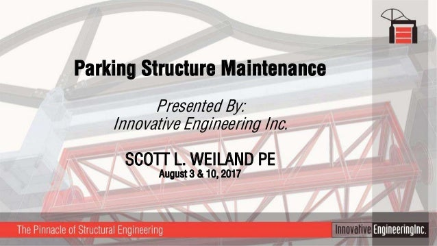 Parking Structure Maintenance Presented By: Innovative Engineering Inc. SCOTT L. WEILAND PE August 3 & 10, 2017