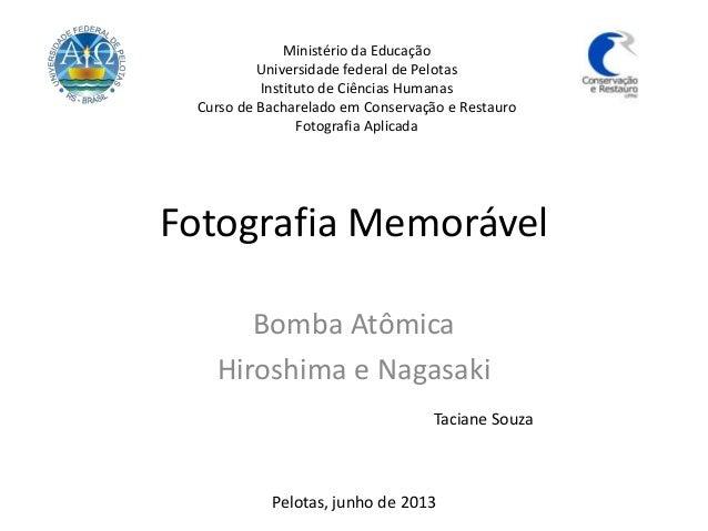 Fotografia Memorável Bomba Atômica Hiroshima e Nagasaki Taciane Souza Pelotas, junho de 2013 Ministério da Educação Univer...