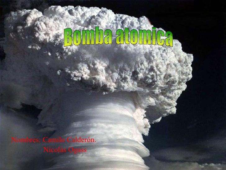 Nombres: Camilo Calderón. Nicolás Ogass Bomba atomica