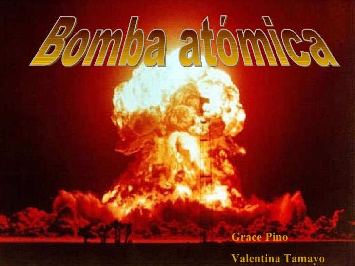 INTEGRANTES: Grace Pino P. Valentina Tamayo P. Bomba atómica Grace Pino Valentina Tamayo