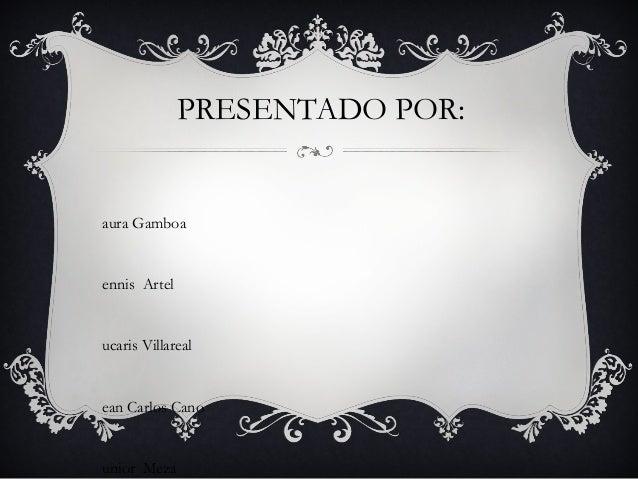 PRESENTADO POR: aura Gamboa ennis Artel ucaris Villareal ean Carlos Cano unior Meza