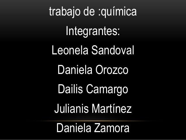 trabajo de :química Integrantes: Leonela Sandoval Daniela Orozco Dailis Camargo Julianis Martínez Daniela Zamora