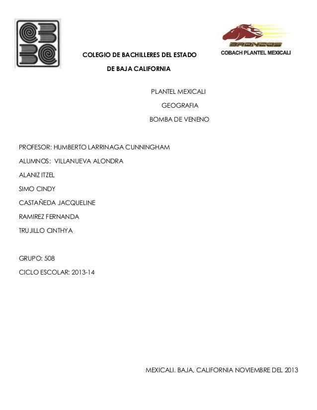 COLEGIO DE BACHILLERES DEL ESTADO DE BAJA CALIFORNIA PLANTEL MEXICALI GEOGRAFIA BOMBA DE VENENO  PROFESOR: HUMBERTO LARRIN...