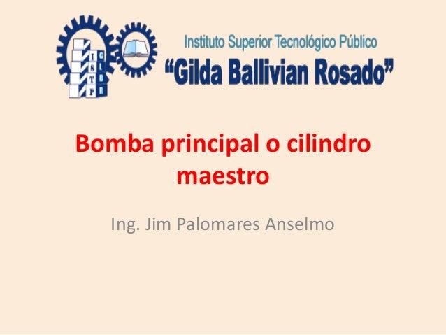 Bomba principal o cilindro maestro Ing. Jim Palomares Anselmo