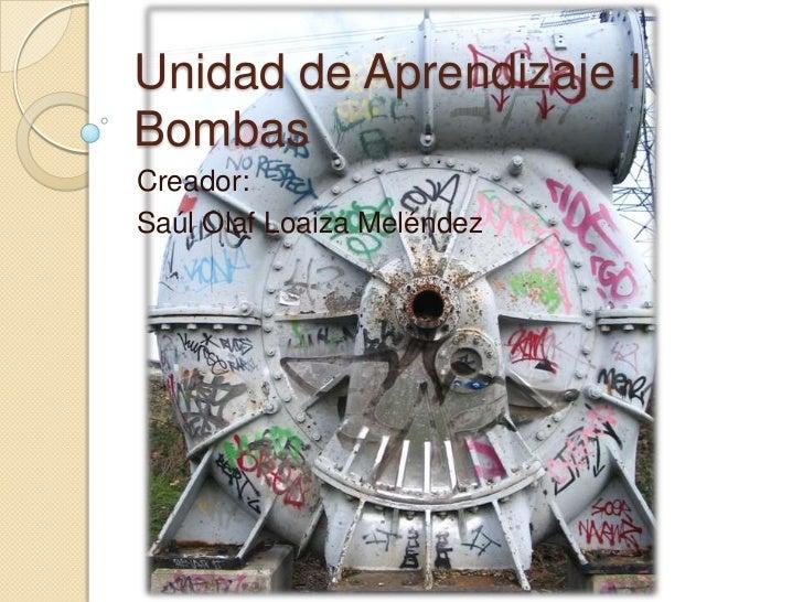 Unidad de Aprendizaje IBombas<br />Creador:<br />Saúl Olaf Loaiza Meléndez<br />