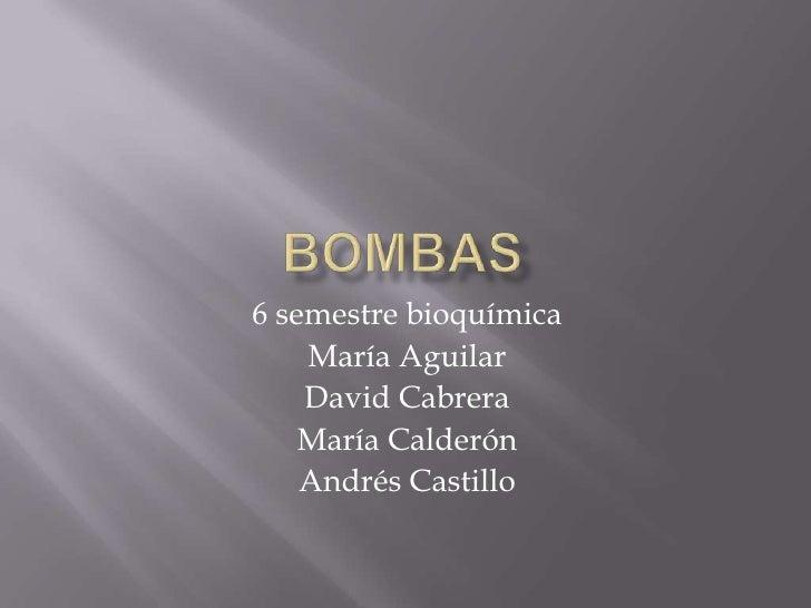 Bombas <br />6 semestre bioquímica<br />María Aguilar<br />David Cabrera<br />María Calderón<br />Andrés Castillo<br />