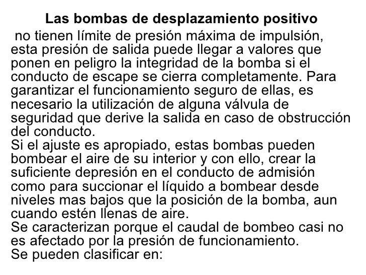 Las bombas de desplazamiento positivo no tienen límite de presión máxima de impulsión, esta presión de salida puede llegar...