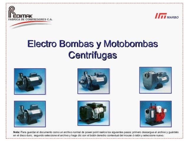 Electro Bombas y MotobombasElectro Bombas y Motobombas CentrífugasCentrífugas Nota: Para guardar el documento como un arch...
